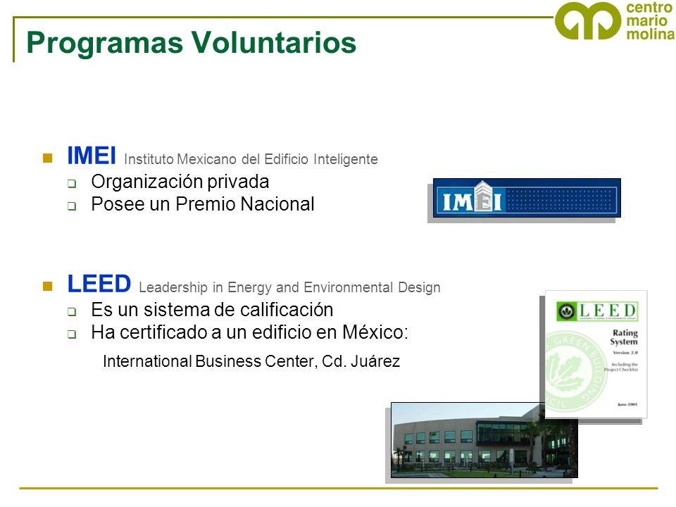 Programas Voluntarios IMEI Instituto Mexicano del Edificio Inteligente Organización privada Posee un Premio Nacional LEED Leadership in Energy and Environmental Design Es un sistema de calificación Ha certificado a un edificio en México: International Business Center, Cd.