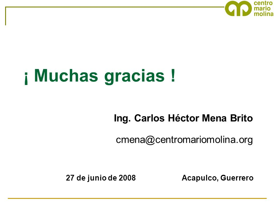 ¡ Muchas gracias ! Ing. Carlos Héctor Mena Brito cmena@centromariomolina.org 27 de junio de 2008 Acapulco, Guerrero