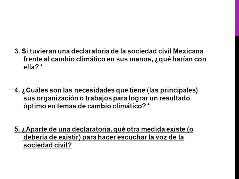 3. Si tuvieran una declaratoria de la sociedad civil Mexicana frente al cambio climático en sus manos, ¿qué harían con ella? * 4. ¿Cuáles son las nece