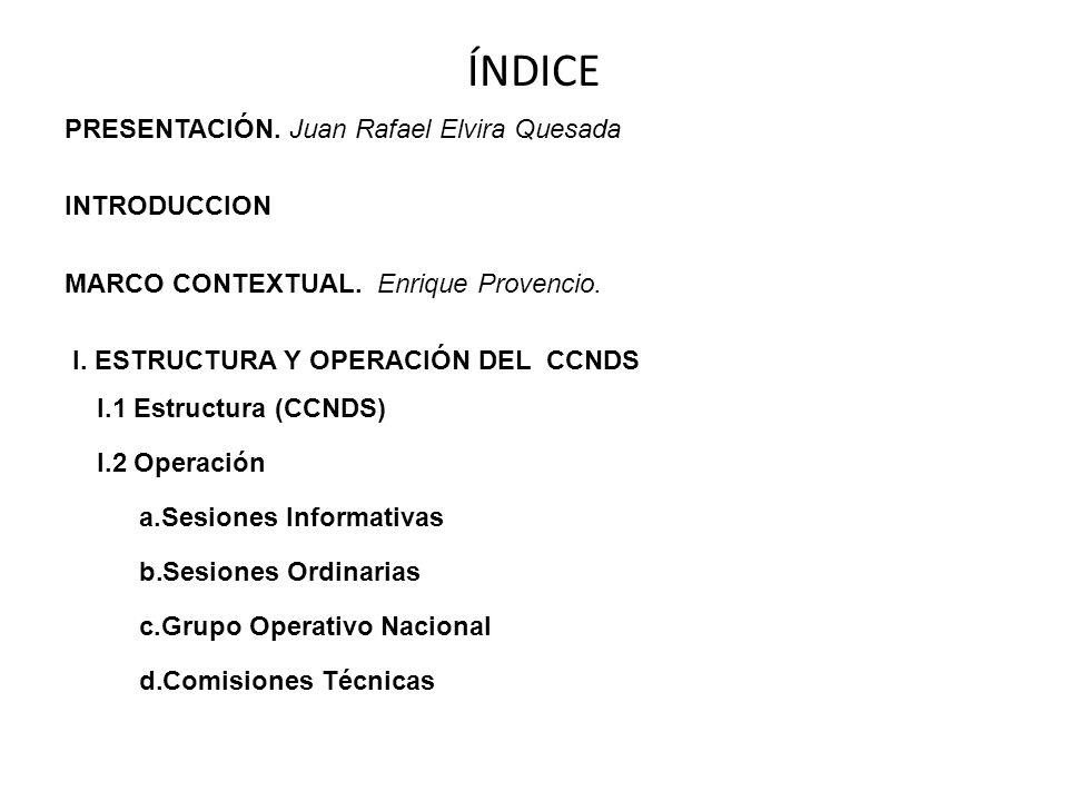 ÍNDICE PRESENTACIÓN. Juan Rafael Elvira Quesada INTRODUCCION MARCO CONTEXTUAL. Enrique Provencio. I. ESTRUCTURA Y OPERACIÓN DEL CCNDS I.1 Estructura (