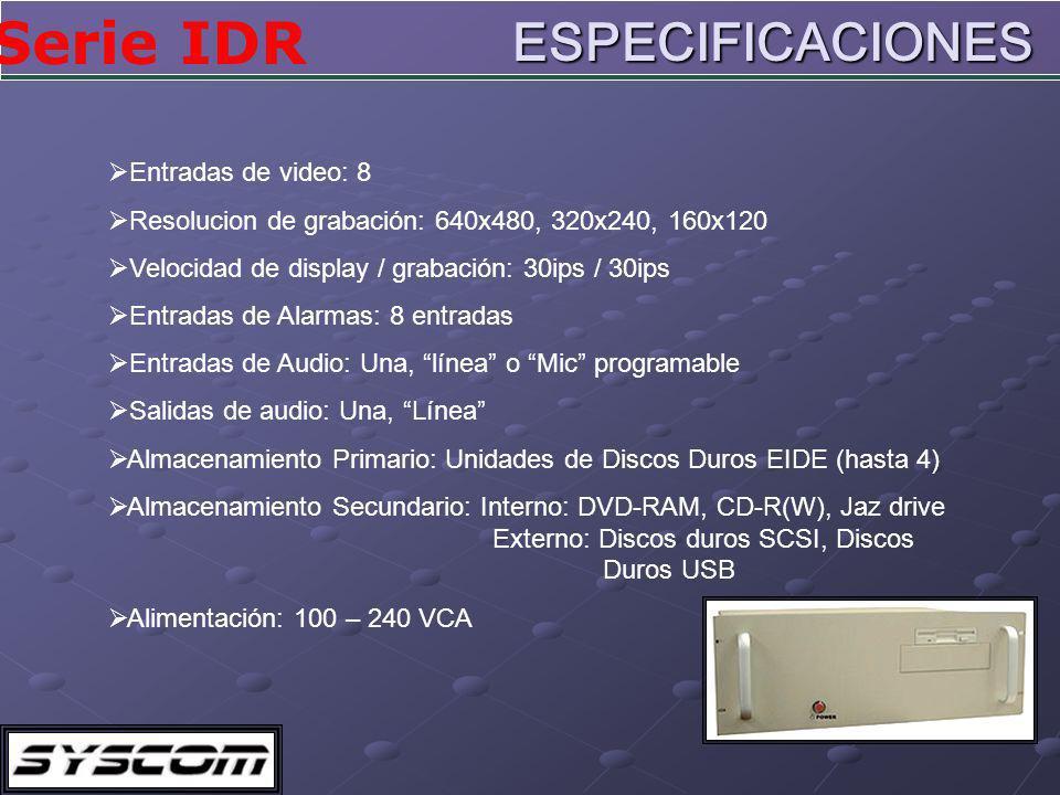 Serie IDRESPECIFICACIONES Entradas de video: 8 Resolucion de grabación: 640x480, 320x240, 160x120 Velocidad de display / grabación: 30ips / 30ips Entradas de Alarmas: 8 entradas Entradas de Audio: Una, línea o Mic programable Salidas de audio: Una, Línea Almacenamiento Primario: Unidades de Discos Duros EIDE (hasta 4) Almacenamiento Secundario: Interno: DVD-RAM, CD-R(W), Jaz drive Externo: Discos duros SCSI, Discos Duros USB Alimentación: 100 – 240 VCA