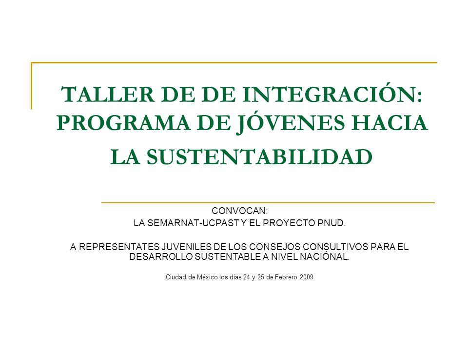 TALLER DE DE INTEGRACIÓN: PROGRAMA DE JÓVENES HACIA LA SUSTENTABILIDAD CONVOCAN: LA SEMARNAT-UCPAST Y EL PROYECTO PNUD.