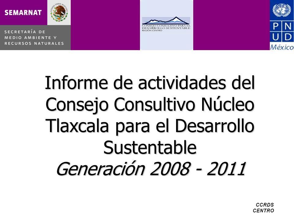 CCRDS CENTRO Informe de actividades del Consejo Consultivo Núcleo Tlaxcala para el Desarrollo Sustentable Generación 2008 - 2011
