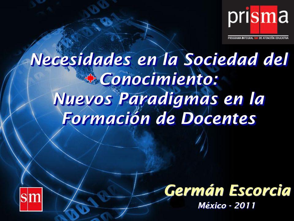 Necesidades en la Sociedad del Conocimiento: Nuevos Paradigmas en la Formación de Docentes Germán Escorcia México - 2011