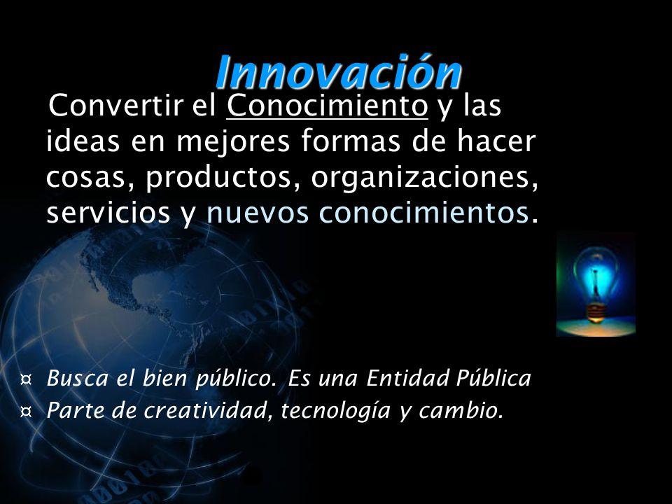 Innovación Convertir el Conocimiento y las ideas en mejores formas de hacer cosas, productos, organizaciones, servicios y nuevos conocimientos.