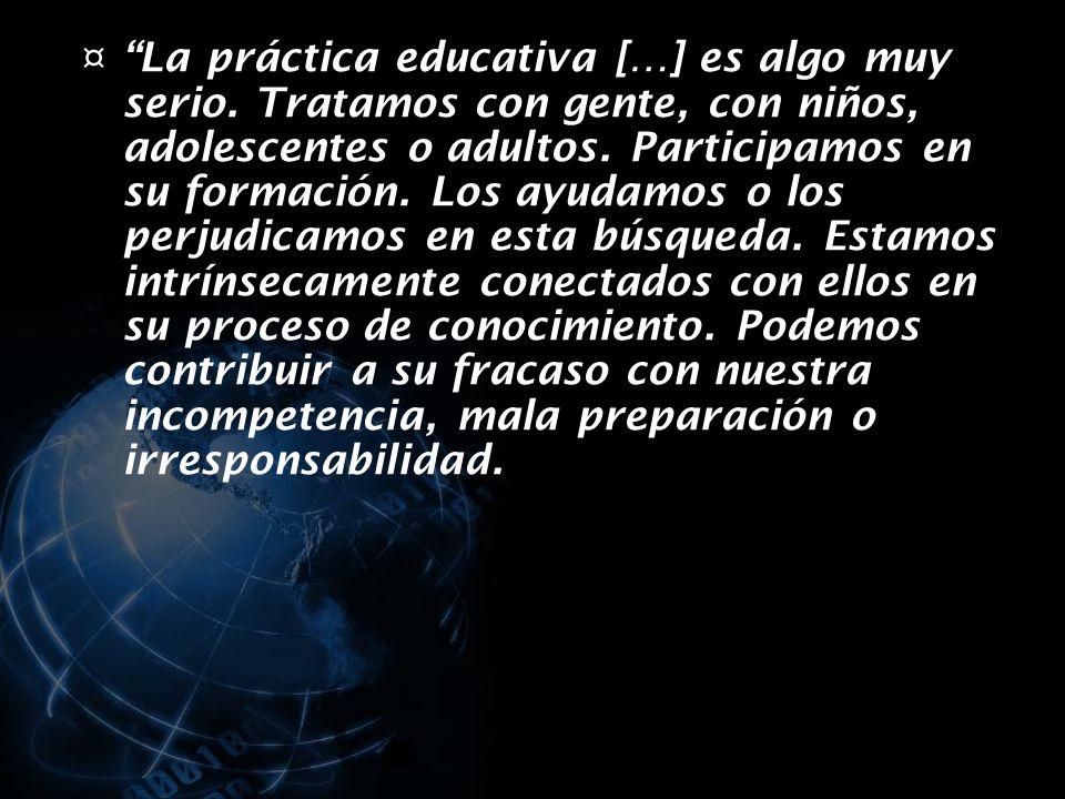 ¤ La práctica educativa […] es algo muy serio.