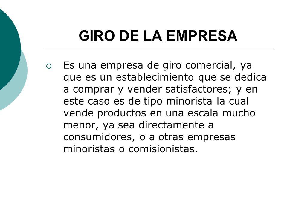 GIRO DE LA EMPRESA Es una empresa de giro comercial, ya que es un establecimiento que se dedica a comprar y vender satisfactores; y en este caso es de tipo minorista la cual vende productos en una escala mucho menor, ya sea directamente a consumidores, o a otras empresas minoristas o comisionistas.