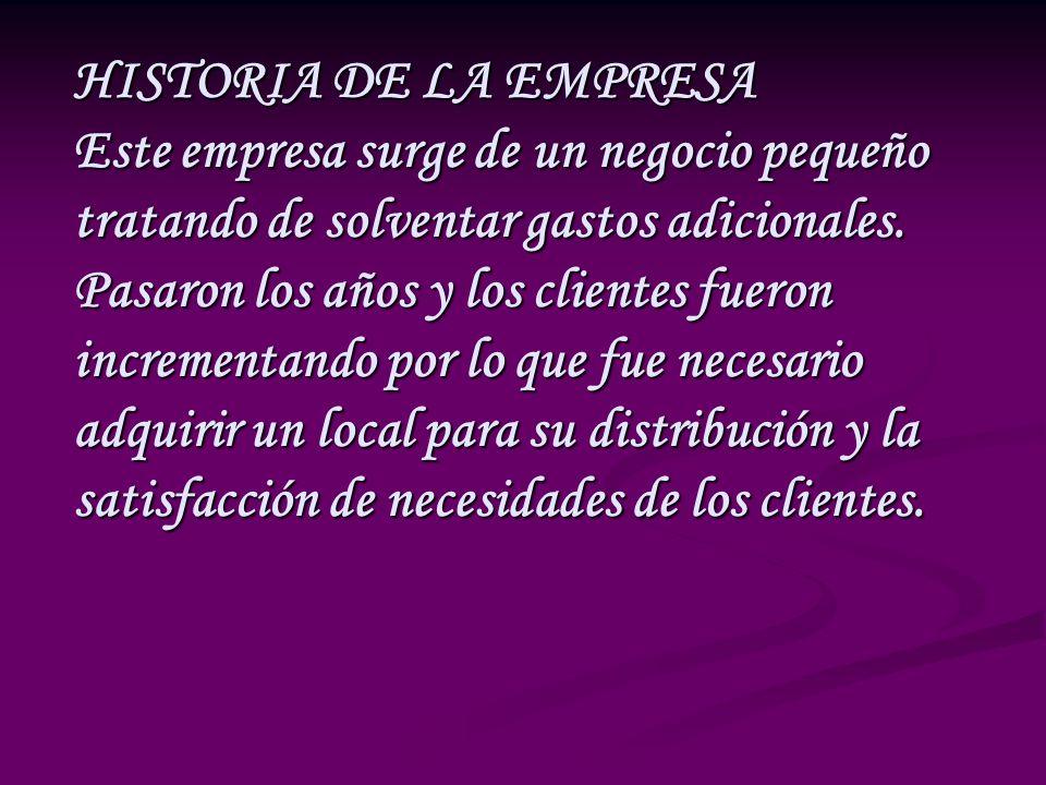 HISTORIA DE LA EMPRESA Este empresa surge de un negocio pequeño tratando de solventar gastos adicionales. Pasaron los años y los clientes fueron incre
