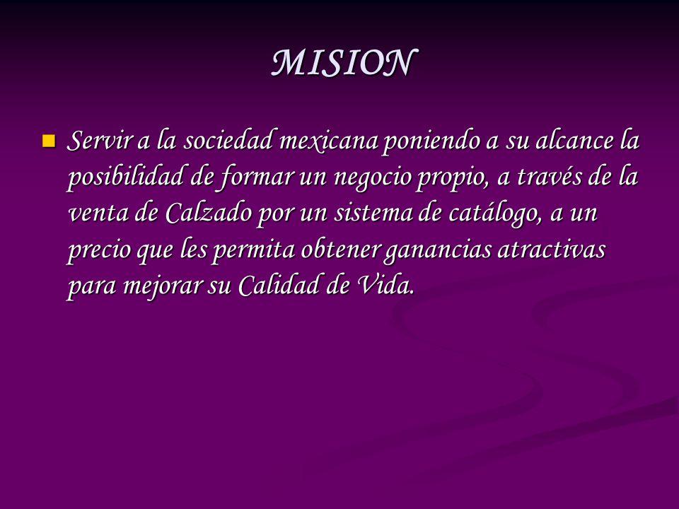 MISION Servir a la sociedad mexicana poniendo a su alcance la posibilidad de formar un negocio propio, a través de la venta de Calzado por un sistema