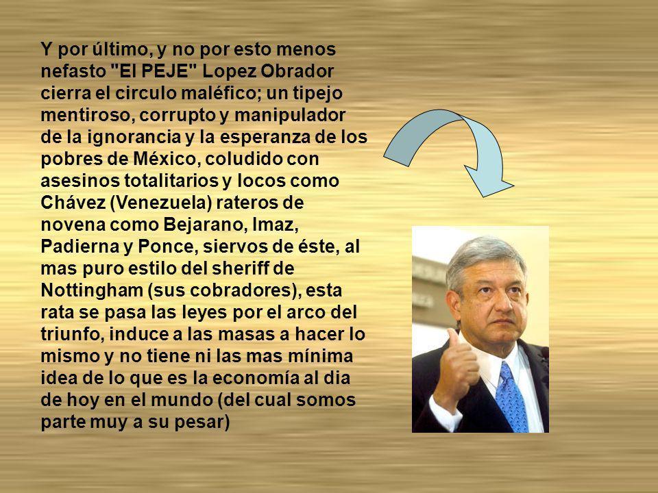 Y por último, y no por esto menos nefasto El PEJE Lopez Obrador cierra el circulo maléfico; un tipejo mentiroso, corrupto y manipulador de la ignorancia y la esperanza de los pobres de México, coludido con asesinos totalitarios y locos como Chávez (Venezuela) rateros de novena como Bejarano, Imaz, Padierna y Ponce, siervos de éste, al mas puro estilo del sheriff de Nottingham (sus cobradores), esta rata se pasa las leyes por el arco del triunfo, induce a las masas a hacer lo mismo y no tiene ni las mas mínima idea de lo que es la economía al dia de hoy en el mundo (del cual somos parte muy a su pesar)