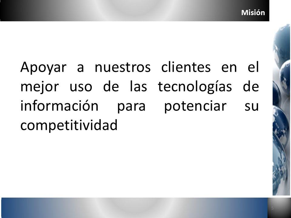 Misión 5 Apoyar a nuestros clientes en el mejor uso de las tecnologías de información para potenciar su competitividad