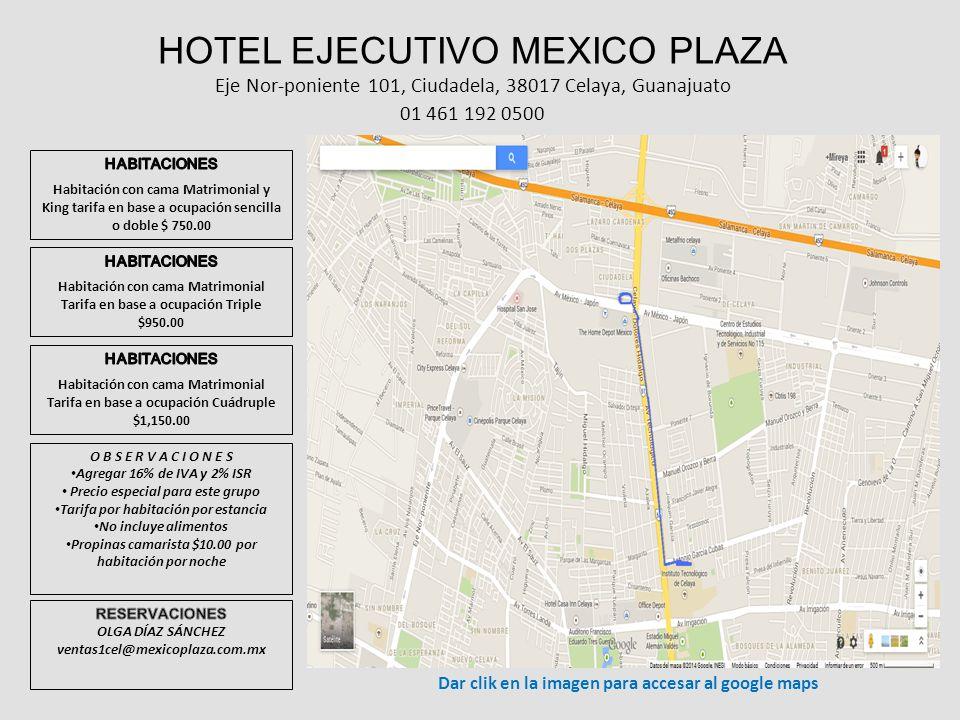 HOTEL EJECUTIVO MEXICO PLAZA Eje Nor-poniente 101, Ciudadela, 38017 Celaya, Guanajuato 01 461 192 0500 O B S E R V A C I O N E S Agregar 16% de IVA y 2% ISR Precio especial para este grupo Tarifa por habitación por estancia No incluye alimentos Propinas camarista $10.00 por habitación por noche Dar clik en la imagen para accesar al google maps