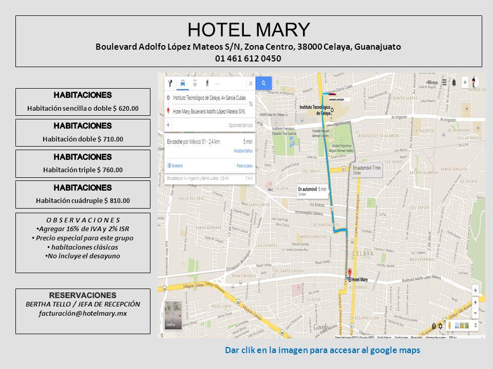HOTEL MARY Boulevard Adolfo López Mateos S/N, Zona Centro, 38000 Celaya, Guanajuato 01 461 612 0450 O B S E R V A C I O N E S Agregar 16% de IVA y 2% ISR Precio especial para este grupo habitaciones clásicas No incluye el desayuno Dar clik en la imagen para accesar al google maps