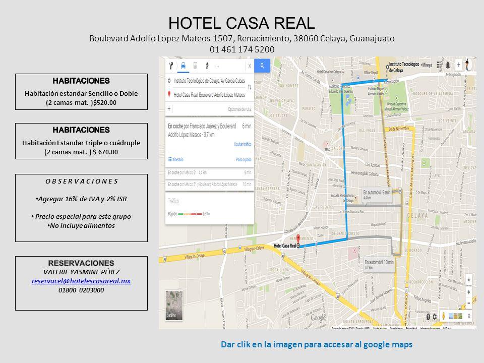 HOTEL CASA REAL Boulevard Adolfo López Mateos 1507, Renacimiento, 38060 Celaya, Guanajuato 01 461 174 5200 O B S E R V A C I O N E S Agregar 16% de IVA y 2% ISR Precio especial para este grupo No incluye alimentos Dar clik en la imagen para accesar al google maps