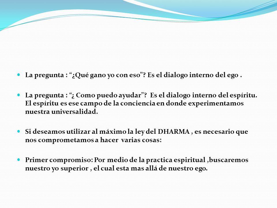 La pregunta : ¿Qué gano yo con eso? Es el dialogo interno del ego. La pregunta : ¿ Como puedo ayudar? Es el dialogo interno del espíritu. El espíritu