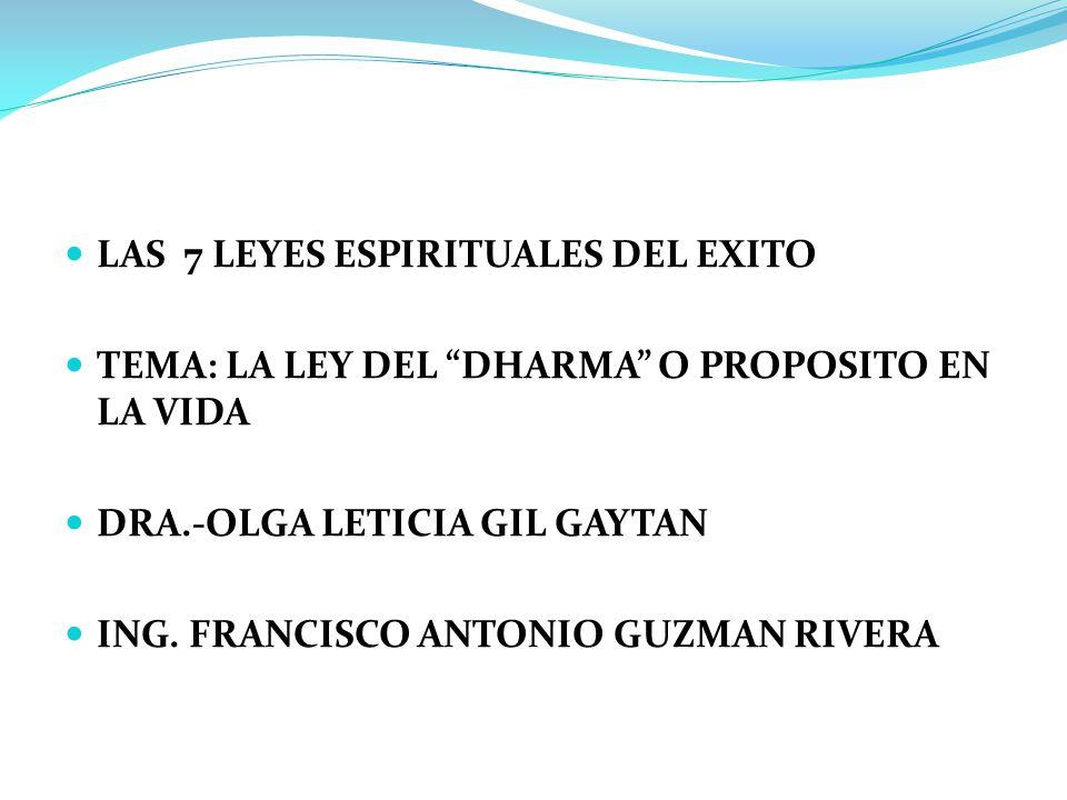 LAS 7 LEYES ESPIRITUALES DEL EXITO TEMA: LA LEY DEL DHARMA O PROPOSITO EN LA VIDA DRA.-OLGA LETICIA GIL GAYTAN ING. FRANCISCO ANTONIO GUZMAN RIVERA