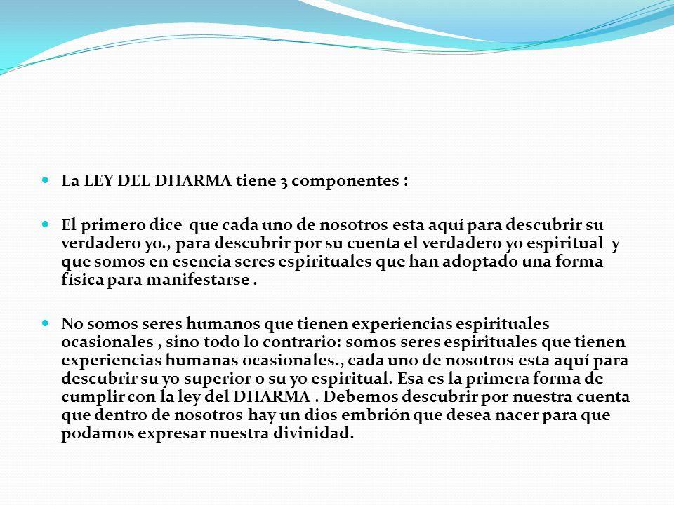 La LEY DEL DHARMA tiene 3 componentes : El primero dice que cada uno de nosotros esta aquí para descubrir su verdadero yo., para descubrir por su cuen
