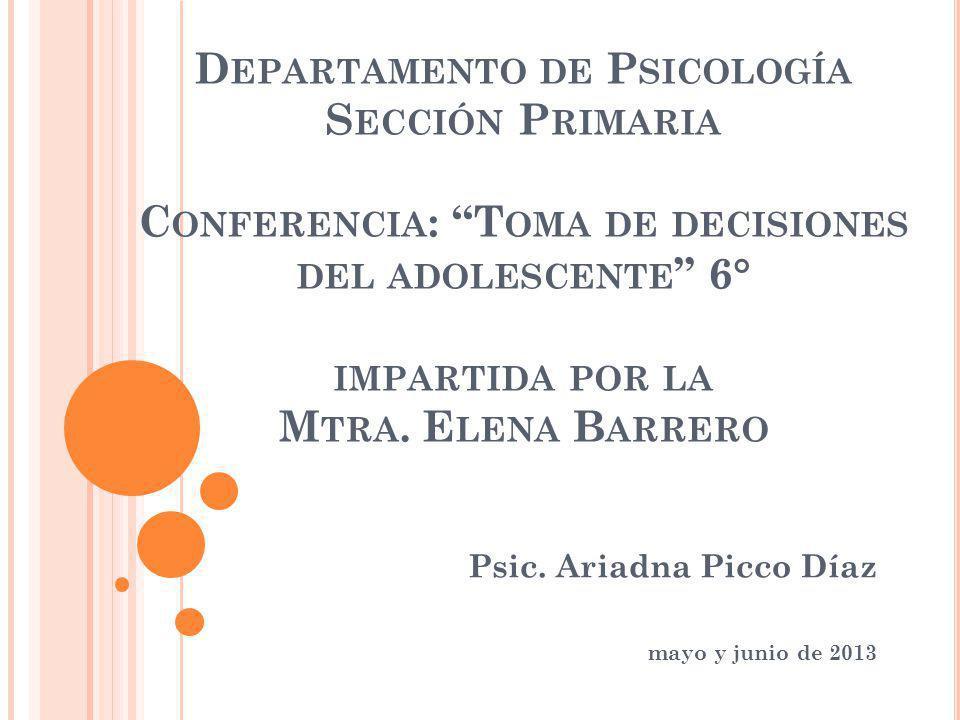 D EPARTAMENTO DE P SICOLOGÍA S ECCIÓN P RIMARIA C ONFERENCIA : T OMA DE DECISIONES DEL ADOLESCENTE 6° IMPARTIDA POR LA M TRA.
