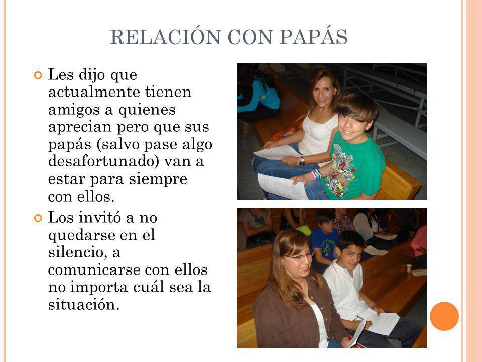 RELACIÓN CON PAPÁS Les dijo que actualmente tienen amigos a quienes aprecian pero que sus papás (salvo pase algo desafortunado) van a estar para siempre con ellos.