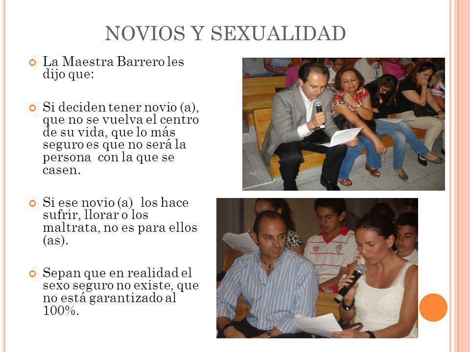 NOVIOS Y SEXUALIDAD La Maestra Barrero les dijo que: Si deciden tener novio (a), que no se vuelva el centro de su vida, que lo más seguro es que no será la persona con la que se casen.