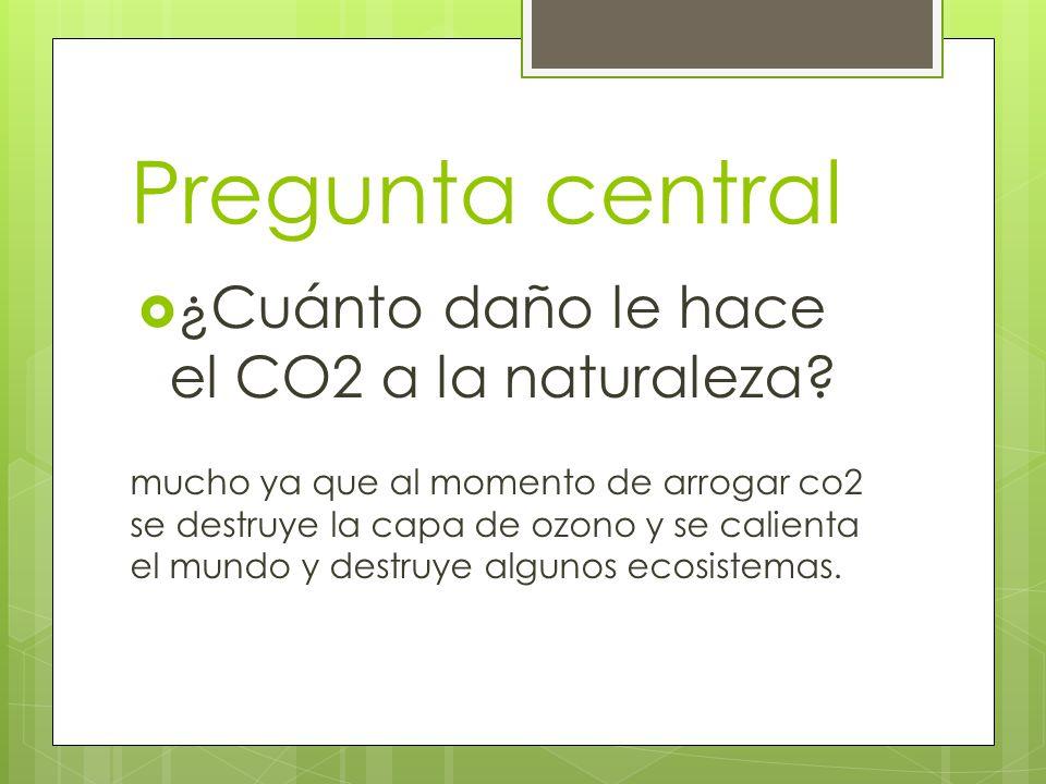 Pregunta central ¿Cuánto daño le hace el CO2 a la naturaleza? mucho ya que al momento de arrogar co2 se destruye la capa de ozono y se calienta el mun