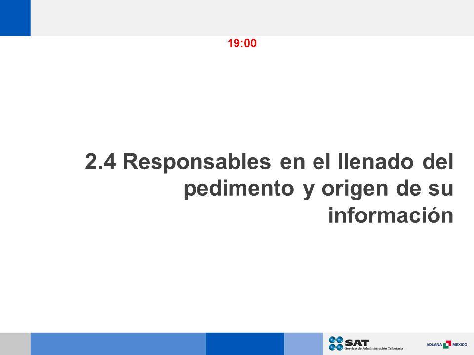 2.4 Responsables en el llenado del pedimento y origen de su información 19:00