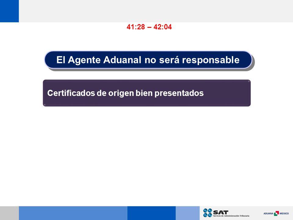 Certificados de origen bien presentados 41:28 – 42:04 El Agente Aduanal no será responsable