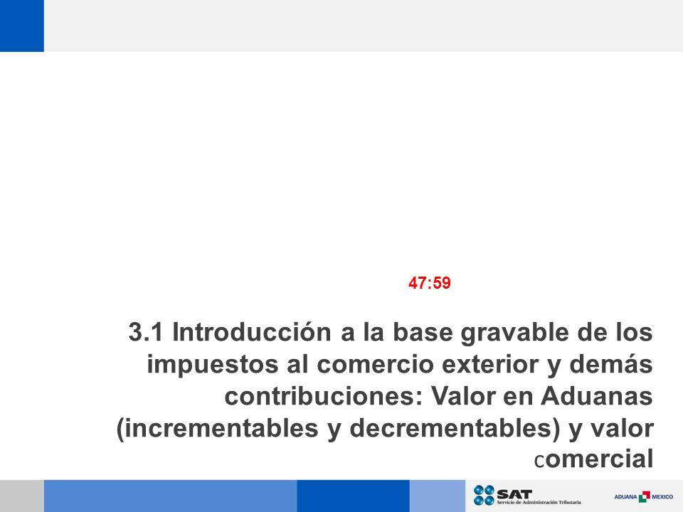 3.1 Introducción a la base gravable de los impuestos al comercio exterior y demás contribuciones: Valor en Aduanas (incrementables y decrementables) y valor c omercial 47:59