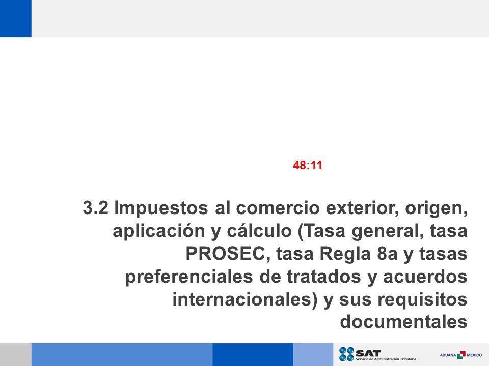 3.2 Impuestos al comercio exterior, origen, aplicación y cálculo (Tasa general, tasa PROSEC, tasa Regla 8a y tasas preferenciales de tratados y acuerdos internacionales) y sus requisitos documentales 48:11