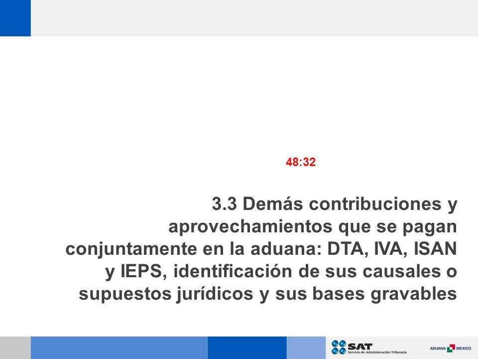 3.3 Demás contribuciones y aprovechamientos que se pagan conjuntamente en la aduana: DTA, IVA, ISAN y IEPS, identificación de sus causales o supuestos jurídicos y sus bases gravables 48:32