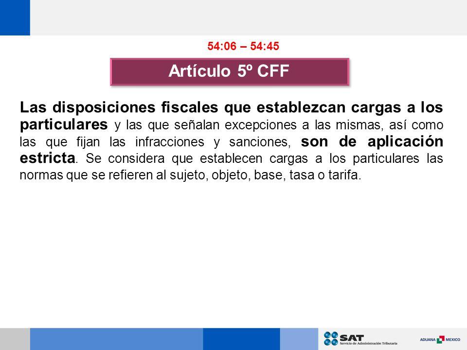 Artículo 5º CFF Las disposiciones fiscales que establezcan cargas a los particulares y las que señalan excepciones a las mismas, así como las que fijan las infracciones y sanciones, son de aplicación estricta.