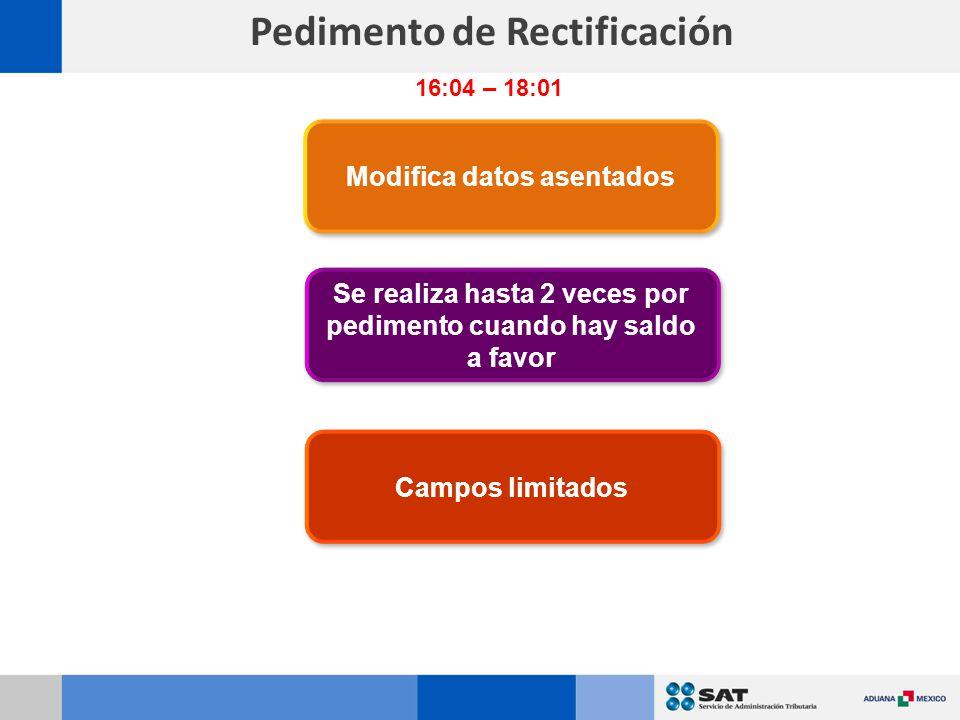 Pedimento de Rectificación Modifica datos asentados Campos limitados Se realiza hasta 2 veces por pedimento cuando hay saldo a favor 16:04 – 18:01