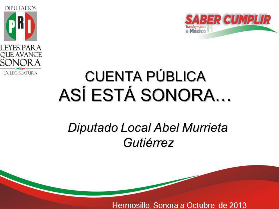 CUENTA PÚBLICA ASÍ ESTÁ SONORA… Diputado Local Abel Murrieta Gutiérrez Hermosillo, Sonora a Octubre de 2013