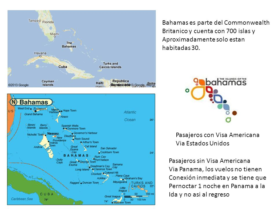 Pasajeros con Visa Americana Via Estados Unidos Pasajeros sin Visa Americana Via Panama, los vuelos no tienen Conexión inmediata y se tiene que Pernoctar 1 noche en Panama a la Ida y no asi al regreso Bahamas es parte del Commonwealth Britanico y cuenta con 700 islas y Aproximadamente solo estan habitadas 30.