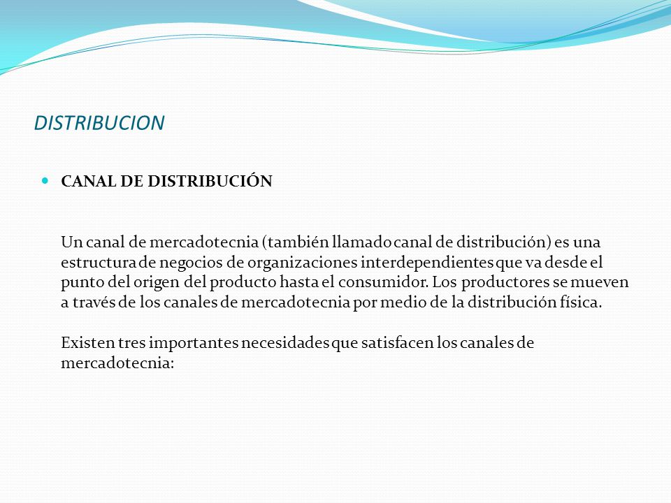 DISTRIBUCION CANAL DE DISTRIBUCIÓN Un canal de mercadotecnia (también llamado canal de distribución) es una estructura de negocios de organizaciones i