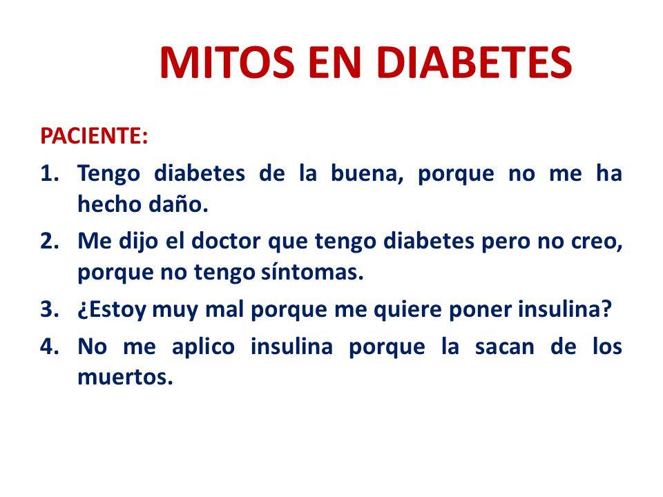 MITOS EN DIABETES PACIENTE: 1.Tengo diabetes de la buena, porque no me ha hecho daño. 2.Me dijo el doctor que tengo diabetes pero no creo, porque no t