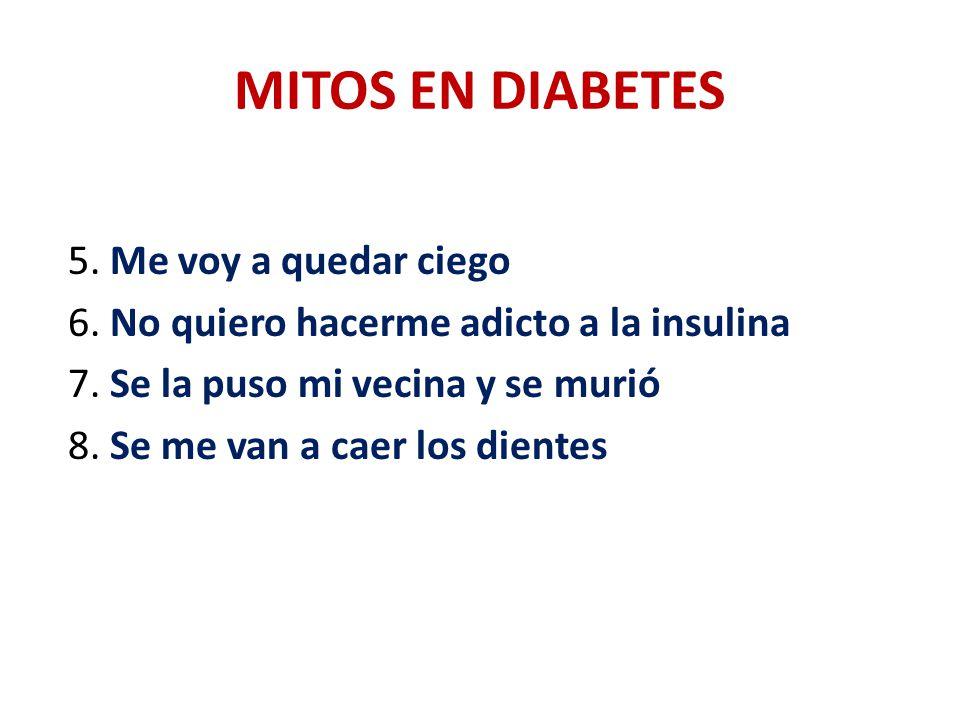 MITOS EN DIABETES 5. Me voy a quedar ciego 6. No quiero hacerme adicto a la insulina 7. Se la puso mi vecina y se murió 8. Se me van a caer los diente