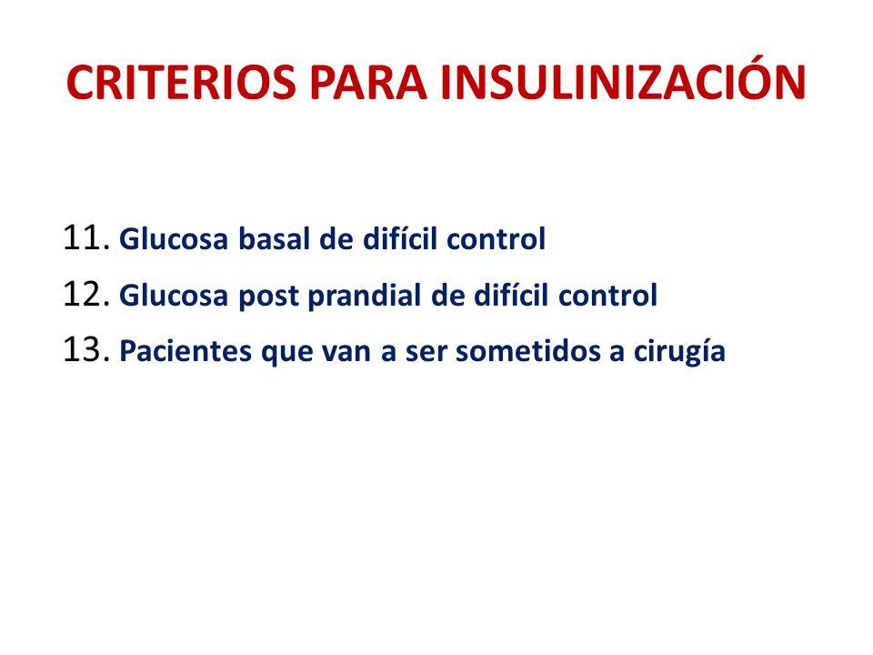 CRITERIOS PARA INSULINIZACIÓN 11. Glucosa basal de difícil control 12. Glucosa post prandial de difícil control 13. Pacientes que van a ser sometidos