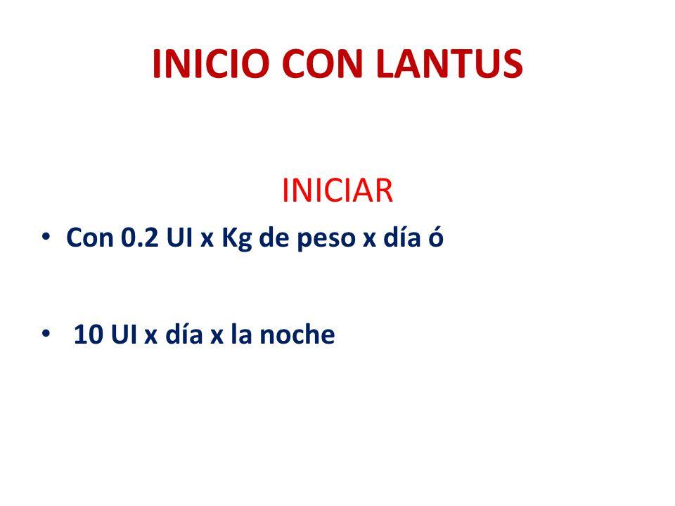 INICIO CON LANTUS INICIAR Con 0.2 UI x Kg de peso x día ó 10 UI x día x la noche