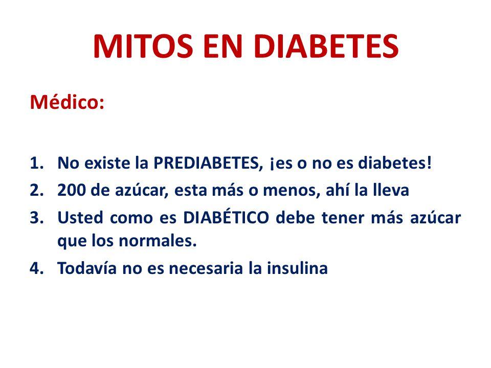 MITOS EN DIABETES Médico: 1.No existe la PREDIABETES, ¡es o no es diabetes! 2.200 de azúcar, esta más o menos, ahí la lleva 3.Usted como es DIABÉTICO