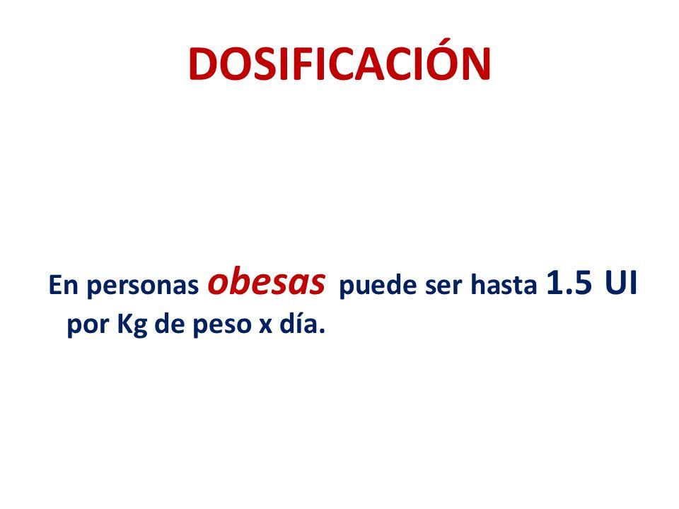 DOSIFICACIÓN En personas obesas puede ser hasta 1.5 UI por Kg de peso x día.