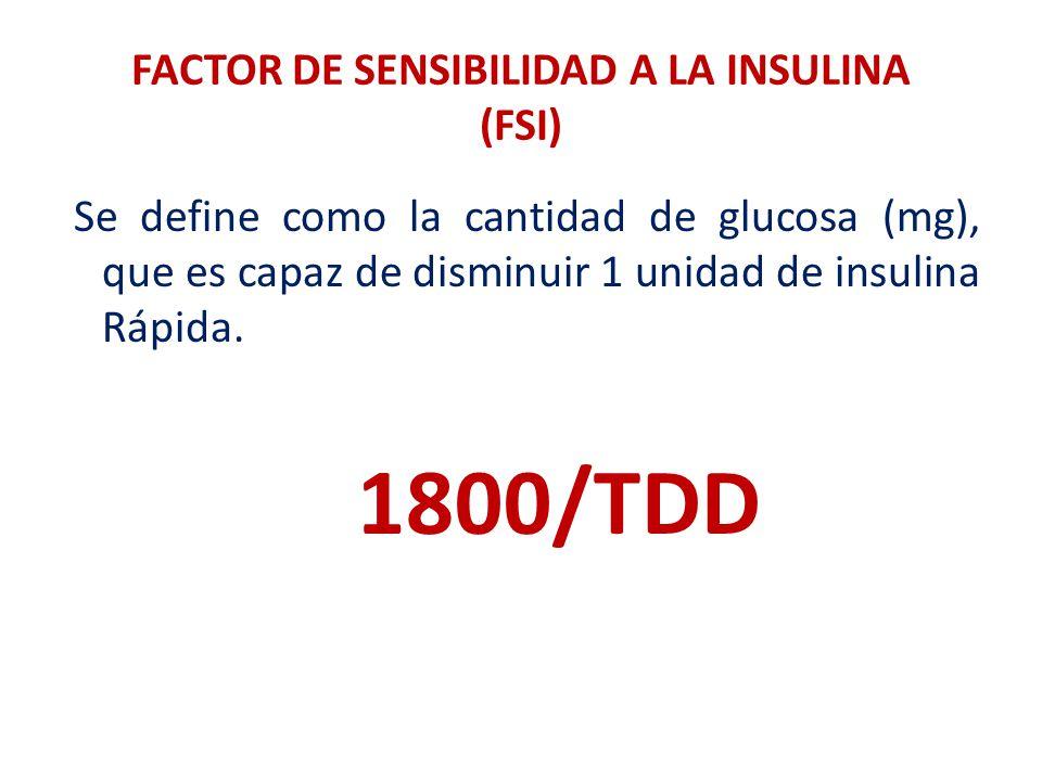 FACTOR DE SENSIBILIDAD A LA INSULINA (FSI) Se define como la cantidad de glucosa (mg), que es capaz de disminuir 1 unidad de insulina Rápida. 1800/TDD