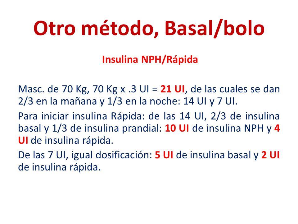 Otro método, Basal/bolo Insulina NPH/Rápida Masc. de 70 Kg, 70 Kg x.3 UI = 21 UI, de las cuales se dan 2/3 en la mañana y 1/3 en la noche: 14 UI y 7 U
