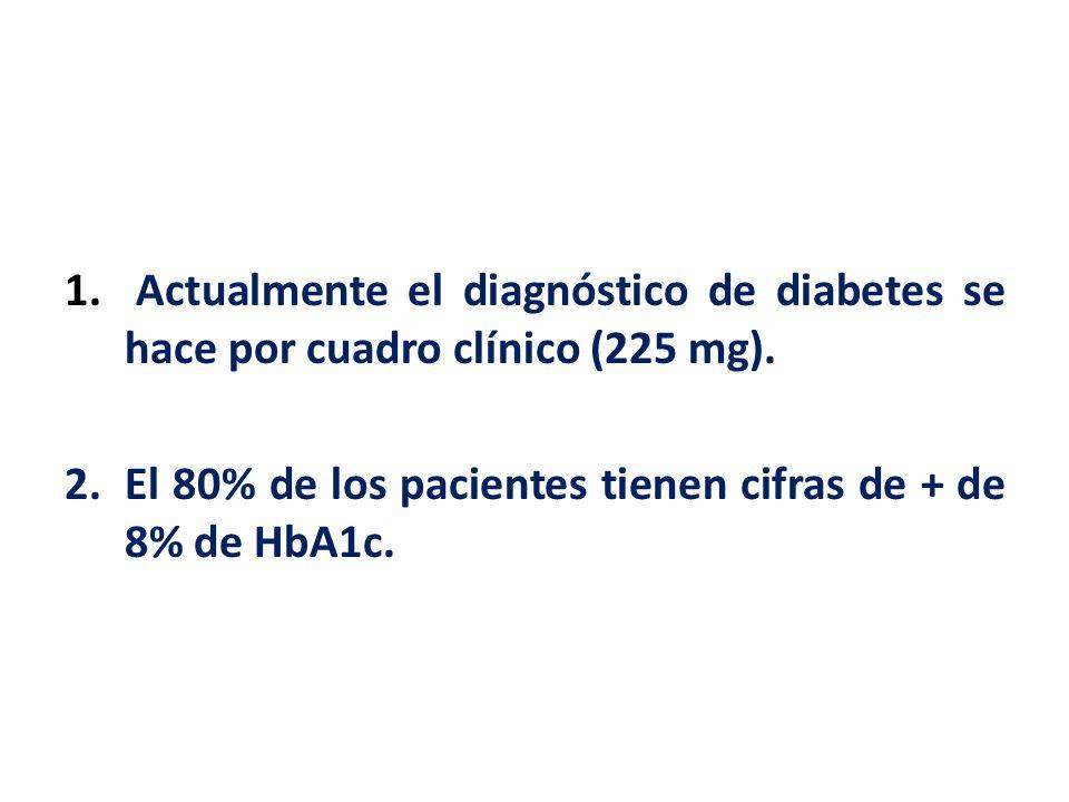 1. Actualmente el diagnóstico de diabetes se hace por cuadro clínico (225 mg). 2.El 80% de los pacientes tienen cifras de + de 8% de HbA1c.