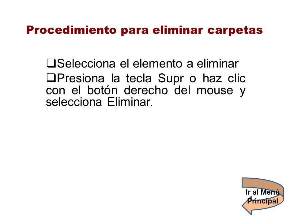 Procedimiento para eliminar carpetas Selecciona el elemento a eliminar Presiona la tecla Supr o haz clic con el botón derecho del mouse y selecciona E