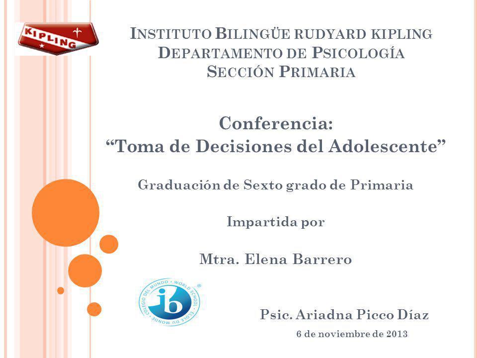 I NSTITUTO B ILINGÜE RUDYARD KIPLING D EPARTAMENTO DE P SICOLOGÍA S ECCIÓN P RIMARIA Conferencia: Toma de Decisiones del Adolescente Graduación de Sex