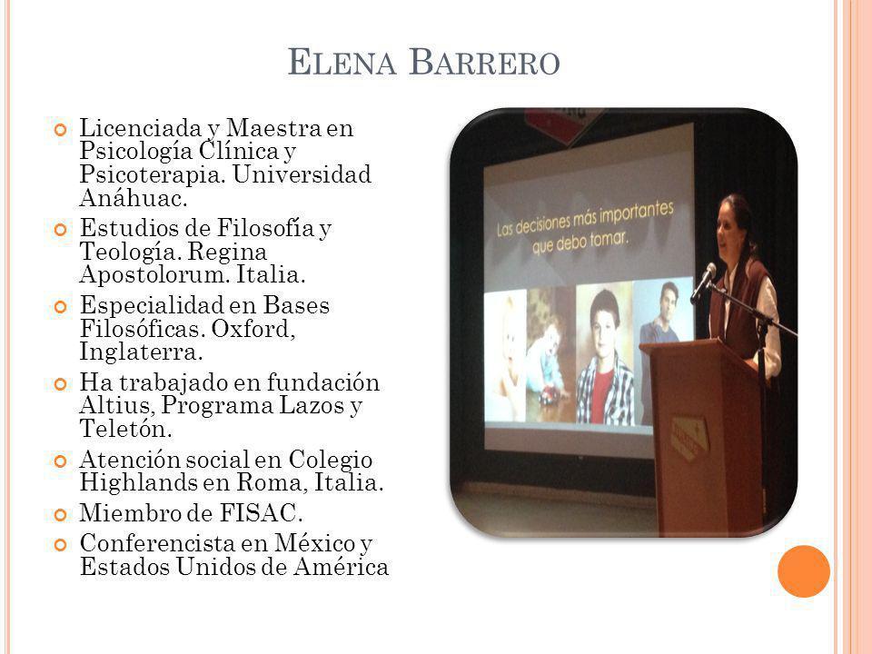 E LENA B ARRERO Licenciada y Maestra en Psicología Clínica y Psicoterapia. Universidad Anáhuac. Estudios de Filosofía y Teología. Regina Apostolorum.