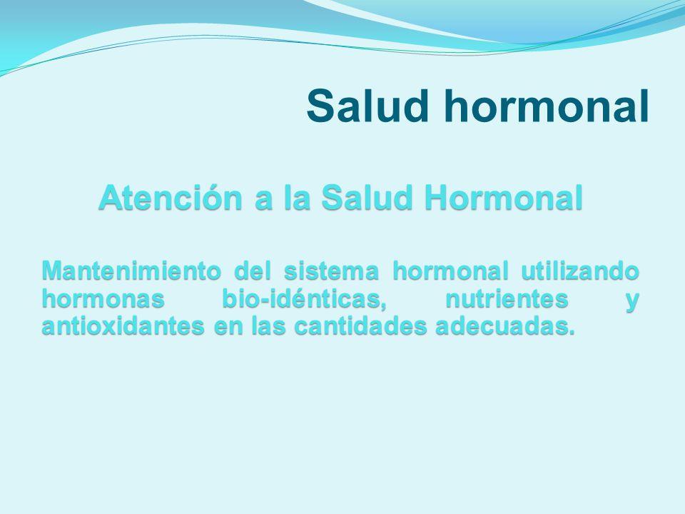 Salud hormonal Atención a la Salud Hormonal Mantenimiento del sistema hormonal utilizando hormonas bio-idénticas, nutrientes y antioxidantes en las ca