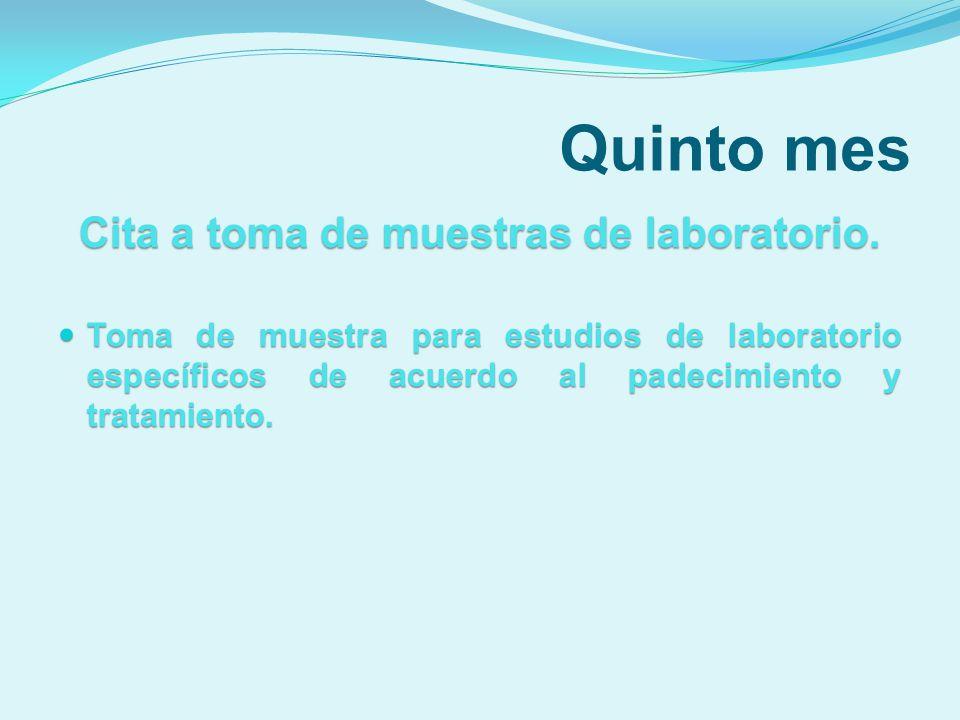 Quinto mes Cita a toma de muestras de laboratorio. Toma de muestra para estudios de laboratorio específicos de acuerdo al padecimiento y tratamiento.