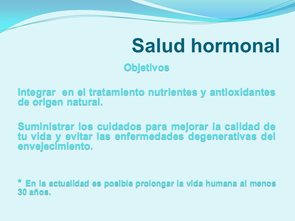 Salud hormonal Objetivos Integrar en el tratamiento nutrientes y antioxidantes de origen natural. Suministrar los cuidados para mejorar la calidad de